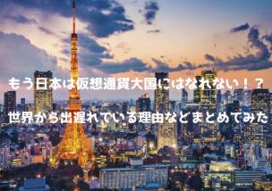 日本 仮想通貨大国 世界出遅れ 理由 まとめ